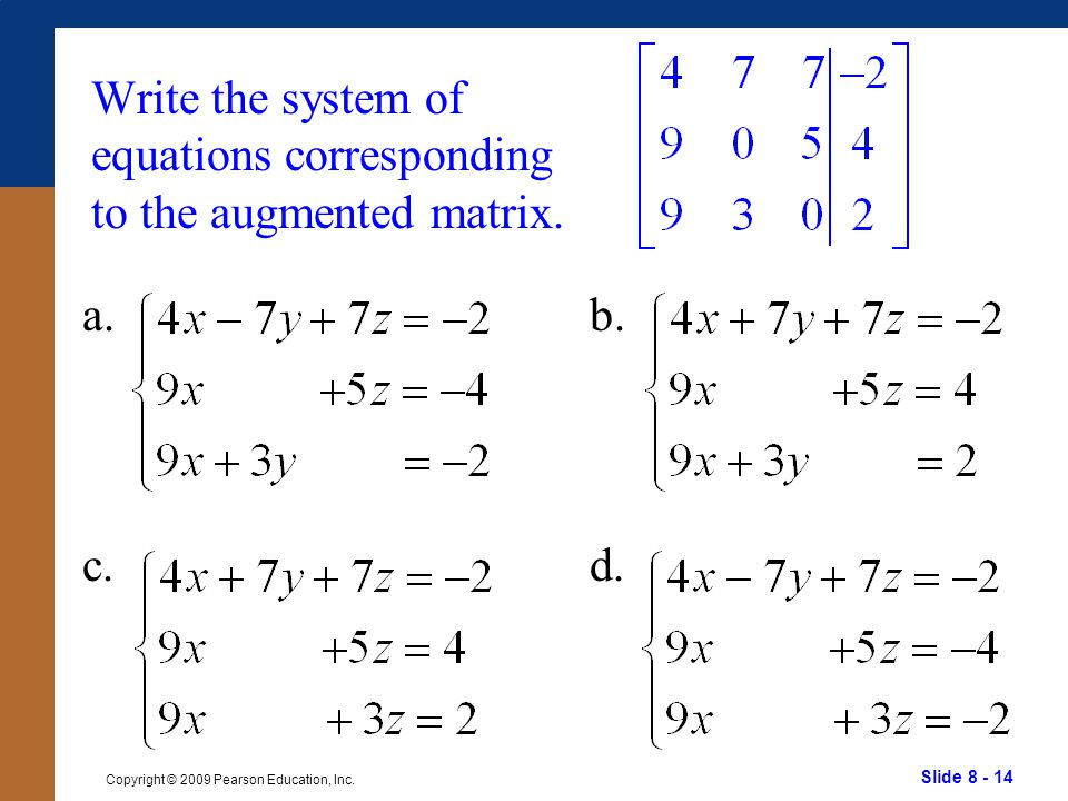Slide 8 - 14 Copyright © 2009 Pearson Education, Inc. Write the system of equations corresponding to the augmented matrix. a. c. b. d.