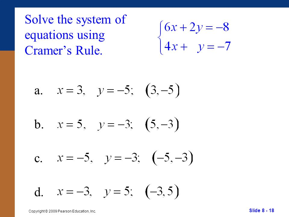 Slide 8 - 18 Copyright © 2009 Pearson Education, Inc. Solve the system of equations using Cramer's Rule. a. b. c. d.