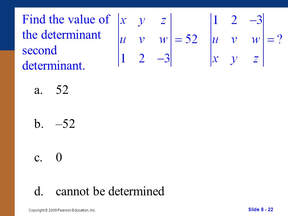 Slide 8 - 22 Copyright © 2009 Pearson Education, Inc. Find the value of the determinant second determinant. a.52 b.–52 c.0 d.cannot be determined