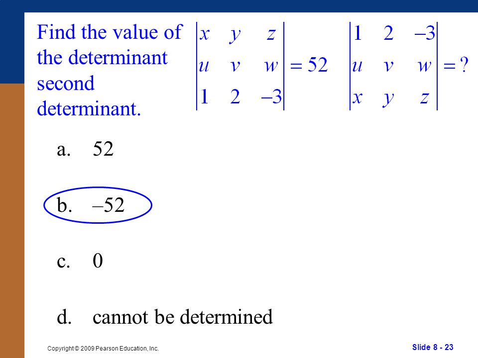 Slide 8 - 23 Copyright © 2009 Pearson Education, Inc. Find the value of the determinant second determinant. a.52 b.–52 c.0 d.cannot be determined
