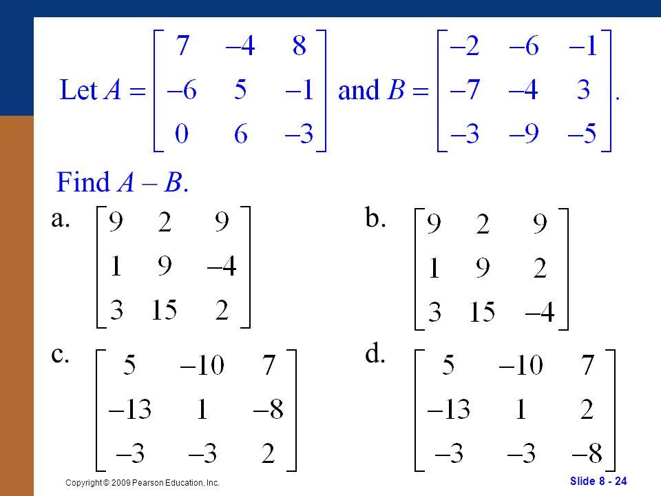 Slide 8 - 24 Copyright © 2009 Pearson Education, Inc. Find A – B. a. c. b. d.