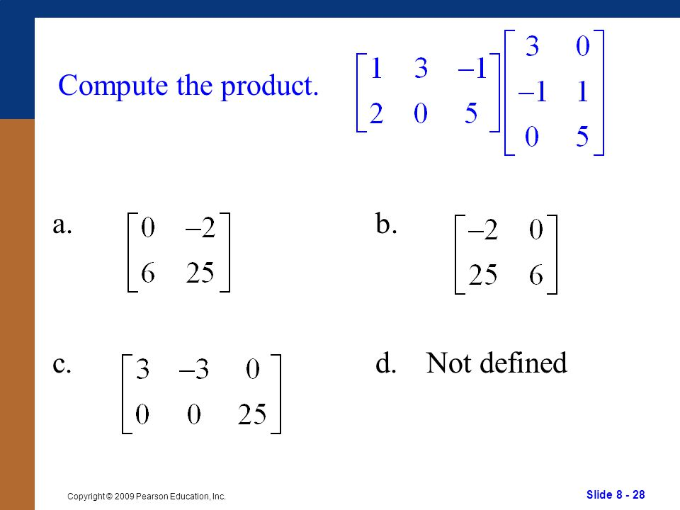 Slide 8 - 28 Copyright © 2009 Pearson Education, Inc. Compute the product. a. c. b. d.Not defined