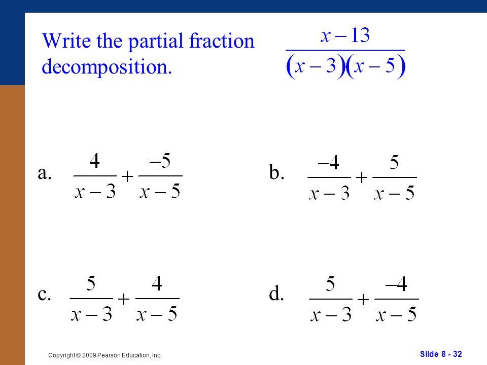 Slide 8 - 32 Copyright © 2009 Pearson Education, Inc. b. d. Write the partial fraction decomposition. a. c.