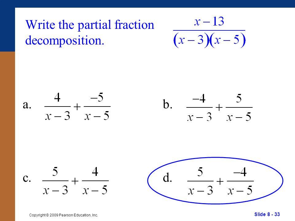 Slide 8 - 33 Copyright © 2009 Pearson Education, Inc. b. d. Write the partial fraction decomposition. a. c.