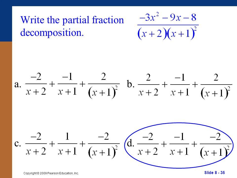 Slide 8 - 35 Copyright © 2009 Pearson Education, Inc. b. d. Write the partial fraction decomposition. a. c.