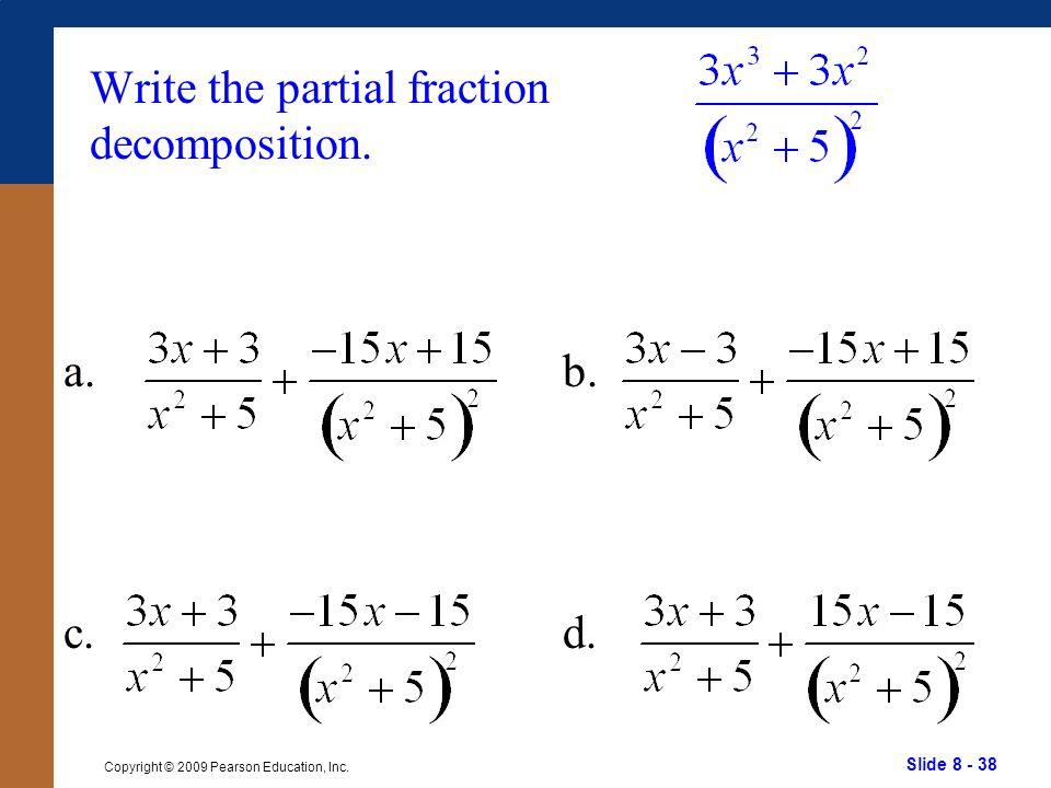 Slide 8 - 38 Copyright © 2009 Pearson Education, Inc. b. d. Write the partial fraction decomposition. a. c.