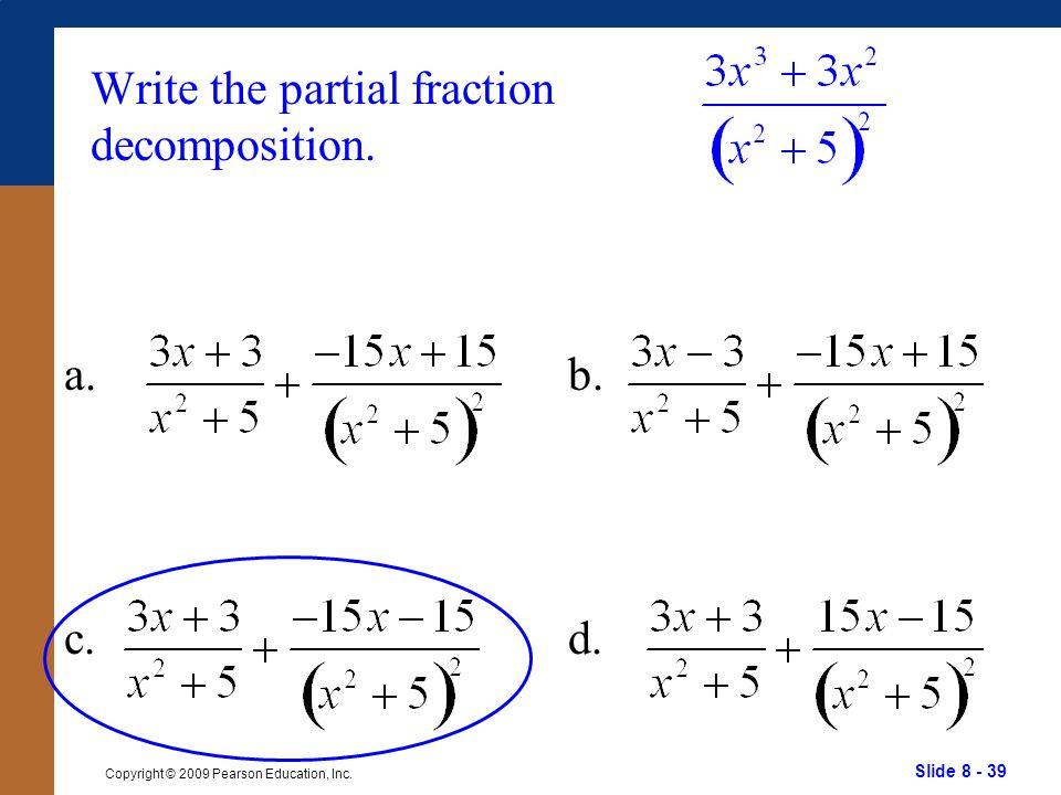 Slide 8 - 39 Copyright © 2009 Pearson Education, Inc. b. d. Write the partial fraction decomposition. a. c.