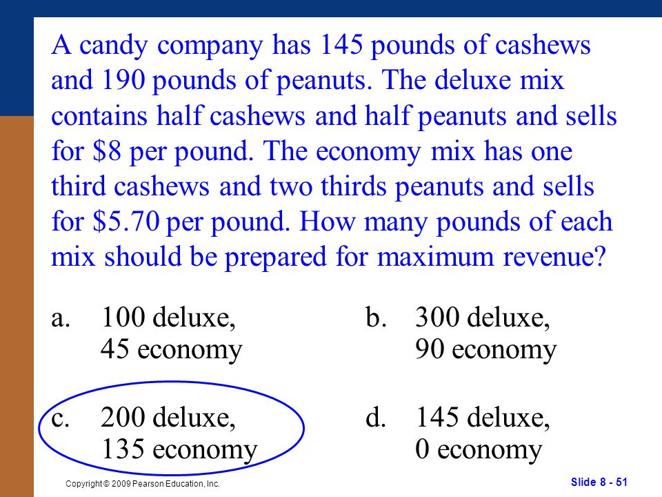 Slide 8 - 51 Copyright © 2009 Pearson Education, Inc. A candy company has 145 pounds of cashews and 190 pounds of peanuts. The deluxe mix contains hal