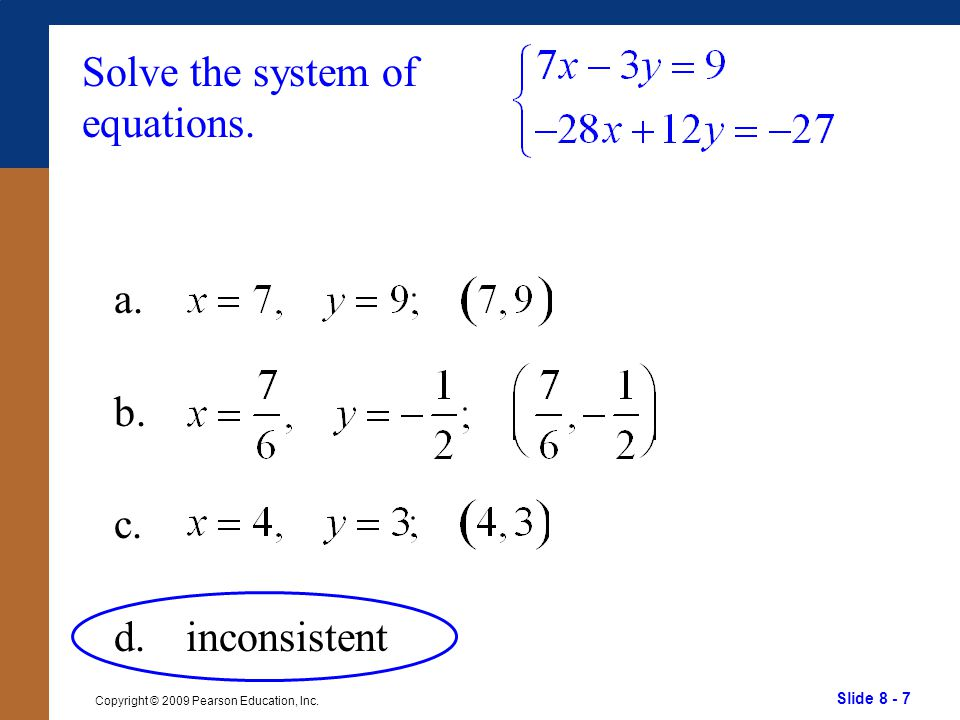 Slide 8 - 7 Copyright © 2009 Pearson Education, Inc. Solve the system of equations. a. b. c. d.inconsistent