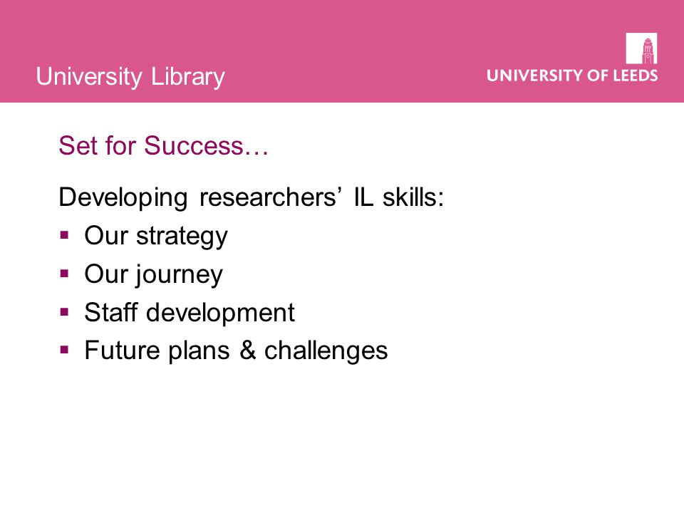 University Library Background  Sir Gareth Roberts Set for Success Review 2002:  found a mismatch between graduate / PG skills and skills needed by employers  recommended: at least 2 weeks dedicated training a year, principally in transferable skills  Roberts money available to Faculties and Central Services  New Vice Chancellor's vision for research at Leeds