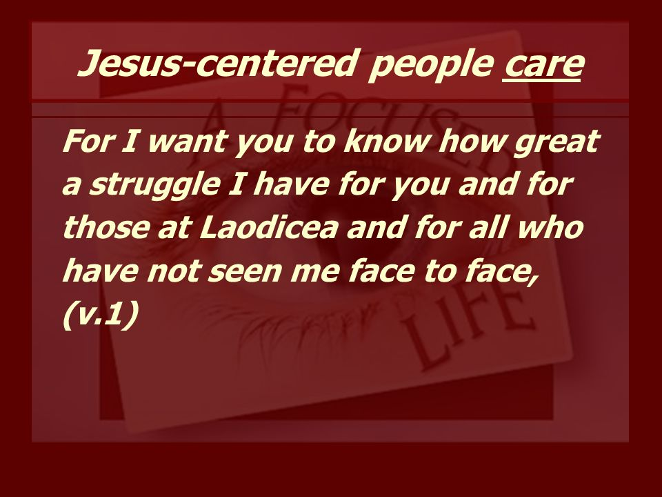 Jesus-centered people care For I want you to know how great a struggle I have for you and for those at Laodicea and for all who have not seen me face to face, (v.1)