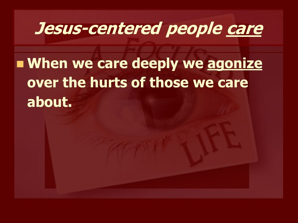 Jesus-centered people care When we care deeply we agonize over the hurts of those we care about.