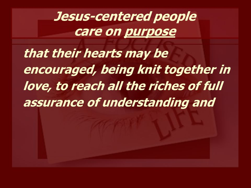 Jesus-centered people care on purpose that their hearts may be encouraged, being knit together in love, to reach all the riches of full assurance of understanding and