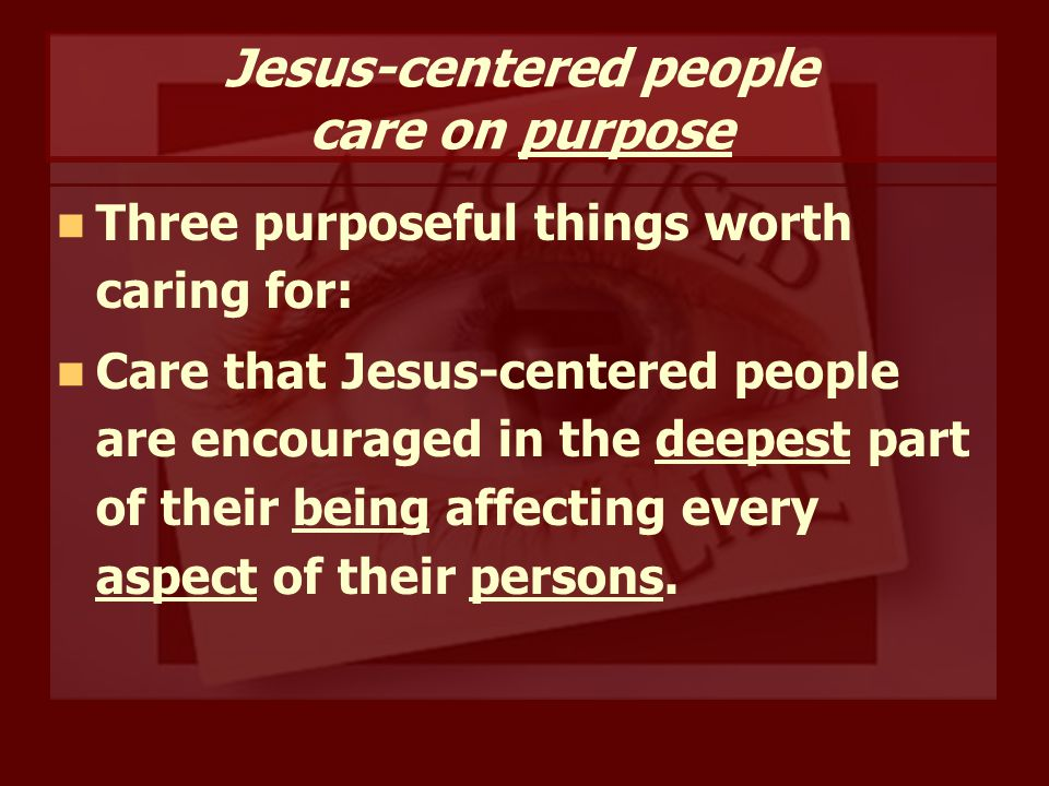 Jesus-centered people care on purpose Three purposeful things worth caring for: Care that Jesus-centered people are encouraged in the deepest part of their being affecting every aspect of their persons.