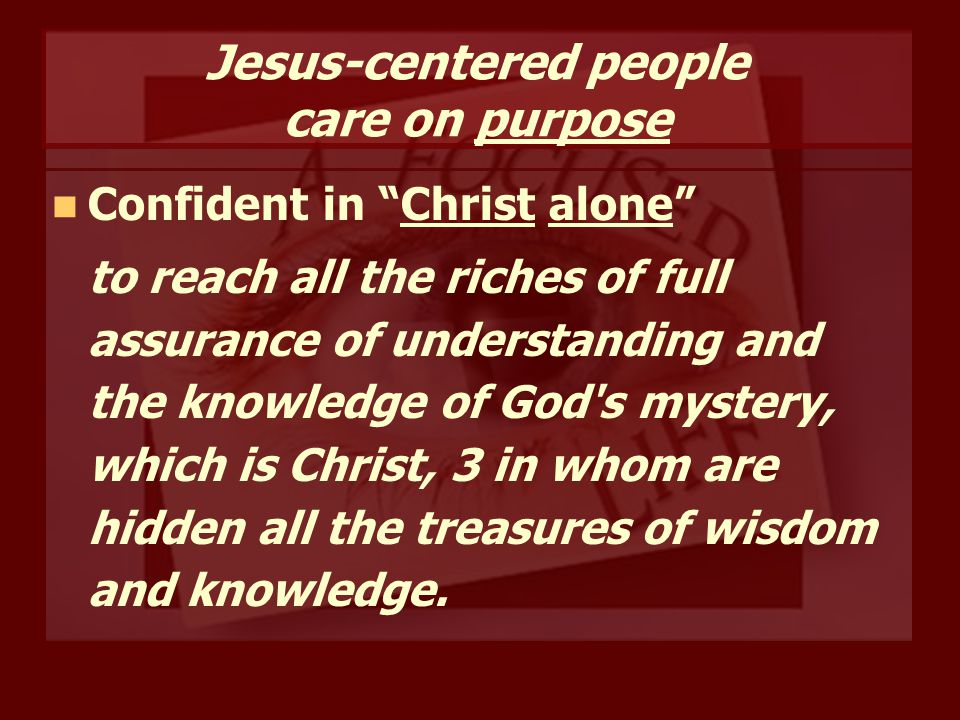 Jesus-centered people care on purpose Confident in Christ alone to reach all the riches of full assurance of understanding and the knowledge of God s mystery, which is Christ, 3 in whom are hidden all the treasures of wisdom and knowledge.