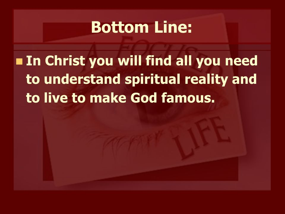 Bottom Line: In Christ you will find all you need to understand spiritual reality and to live to make God famous.