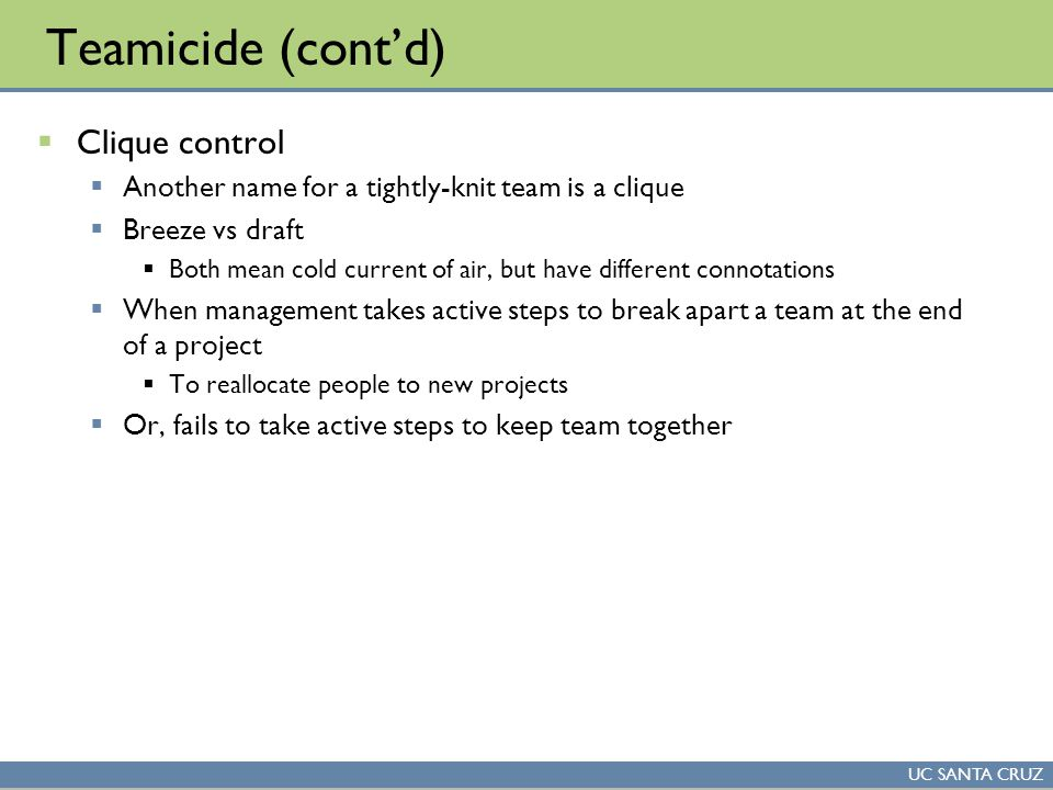 UC SANTA CRUZ Teamicide (cont'd)  Clique control  Another name for a tightly-knit team is a clique  Breeze vs draft  Both mean cold current of air, but have different connotations  When management takes active steps to break apart a team at the end of a project  To reallocate people to new projects  Or, fails to take active steps to keep team together