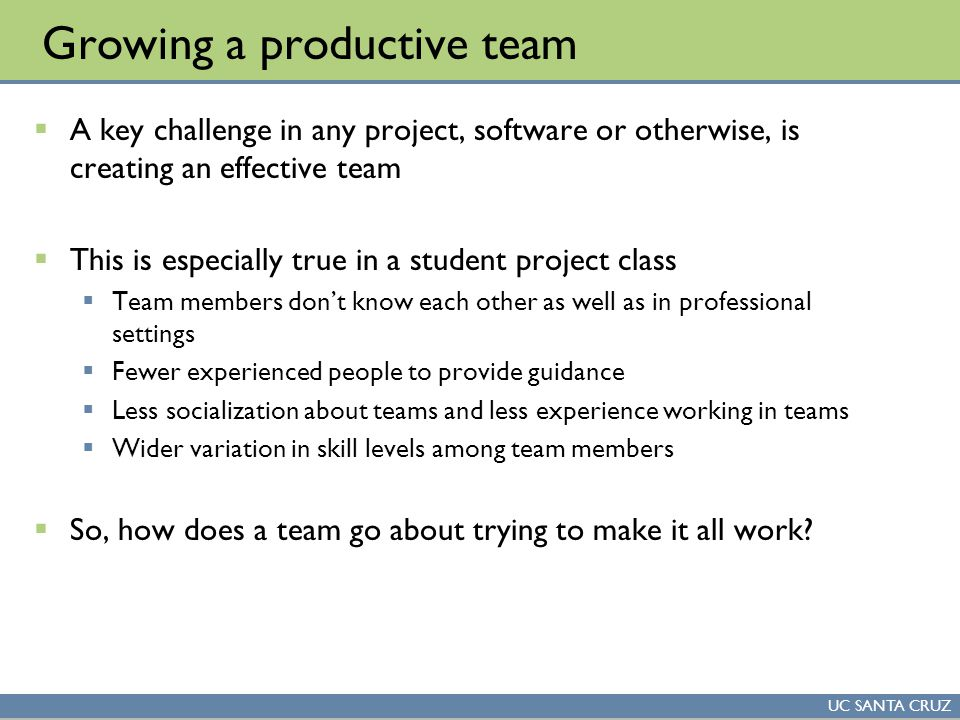 UC SANTA CRUZ Growing a productive team  A key challenge in any project, software or otherwise, is creating an effective team  This is especially true in a student project class  Team members don't know each other as well as in professional settings  Fewer experienced people to provide guidance  Less socialization about teams and less experience working in teams  Wider variation in skill levels among team members  So, how does a team go about trying to make it all work