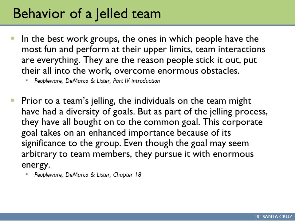 UC SANTA CRUZ Behavior of a Jelled team  In the best work groups, the ones in which people have the most fun and perform at their upper limits, team interactions are everything.