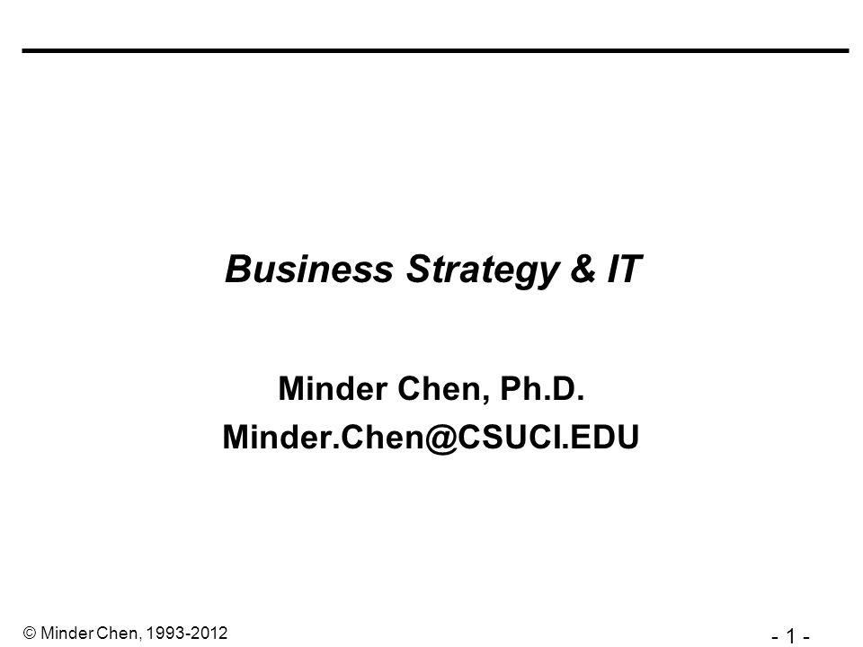 - 2 - © Minder Chen, 1993-2012 Strategy and IS Industry Structure (5 Competing Forces) Competitive Strategy Value Chain Analysis Business Process Design / Reengineering Information Systems