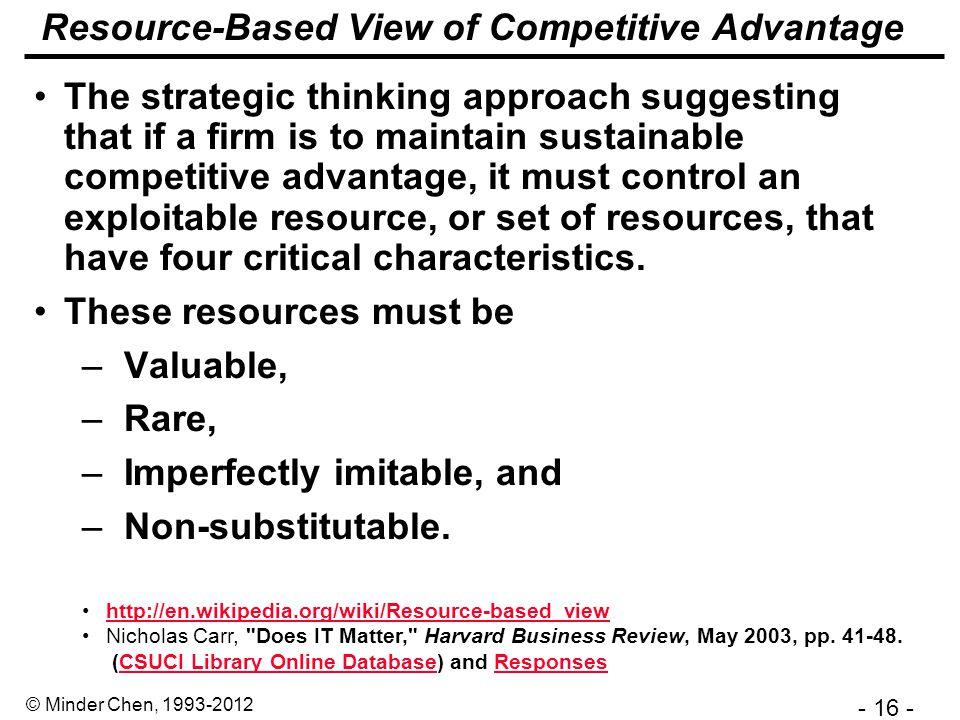 - 16 - © Minder Chen, 1993-2012 Resource-Based View of Competitive Advantage The strategic thinking approach suggesting that if a firm is to maintain sustainable competitive advantage, it must control an exploitable resource, or set of resources, that have four critical characteristics.