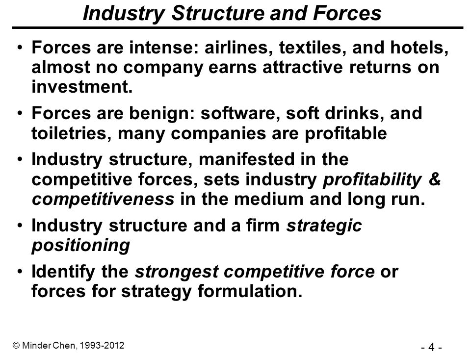 - 4 - © Minder Chen, 1993-2012 Industry Structure and Forces Forces are intense: airlines, textiles, and hotels, almost no company earns attractive returns on investment.