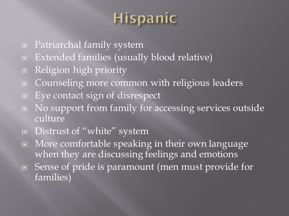  Patriarchal family system  Extended families (usually blood relative)  Religion high priority  Counseling more common with religious leaders  Eye contact sign of disrespect  No support from family for accessing services outside culture  Distrust of white system  More comfortable speaking in their own language when they are discussing feelings and emotions  Sense of pride is paramount (men must provide for families)