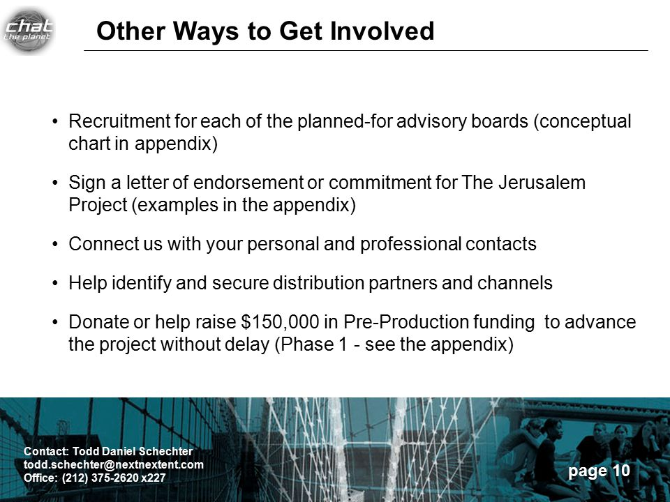 page 10 Recruitment for each of the planned-for advisory boards (conceptual chart in appendix) Sign a letter of endorsement or commitment for The Jerusalem Project (examples in the appendix) Connect us with your personal and professional contacts Help identify and secure distribution partners and channels Donate or help raise $150,000 in Pre-Production funding to advance the project without delay (Phase 1 - see the appendix) Other Ways to Get Involved Contact: Todd Daniel Schechter todd.schechter@nextnextent.com Office: (212) 375-2620 x227