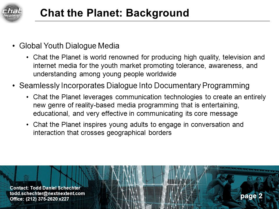 page 2 Global Youth Dialogue Media Chat the Planet is world renowned for producing high quality, television and internet media for the youth market promoting tolerance, awareness, and understanding among young people worldwide Seamlessly Incorporates Dialogue Into Documentary Programming Chat the Planet leverages communication technologies to create an entirely new genre of reality-based media programming that is entertaining, educational, and very effective in communicating its core message Chat the Planet inspires young adults to engage in conversation and interaction that crosses geographical borders Chat the Planet: Background Contact: Todd Daniel Schechter todd.schechter@nextnextent.com Office: (212) 375-2620 x227