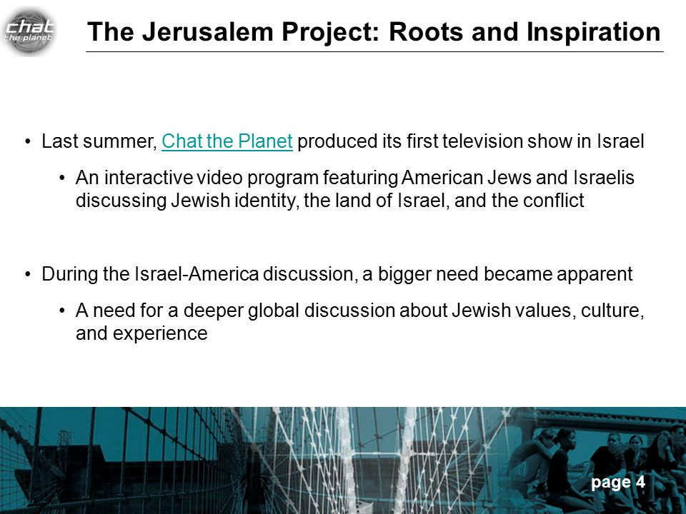 page 4 Last summer, Chat the Planet produced its first television show in IsraelChat the Planet An interactive video program featuring American Jews and Israelis discussing Jewish identity, the land of Israel, and the conflict During the Israel-America discussion, a bigger need became apparent A need for a deeper global discussion about Jewish values, culture, and experience The Jerusalem Project: Roots and Inspiration