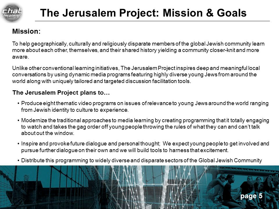 page 5 Mission: To help geographically, culturally and religiously disparate members of the global Jewish community learn more about each other, themselves, and their shared history yielding a community closer-knit and more aware.