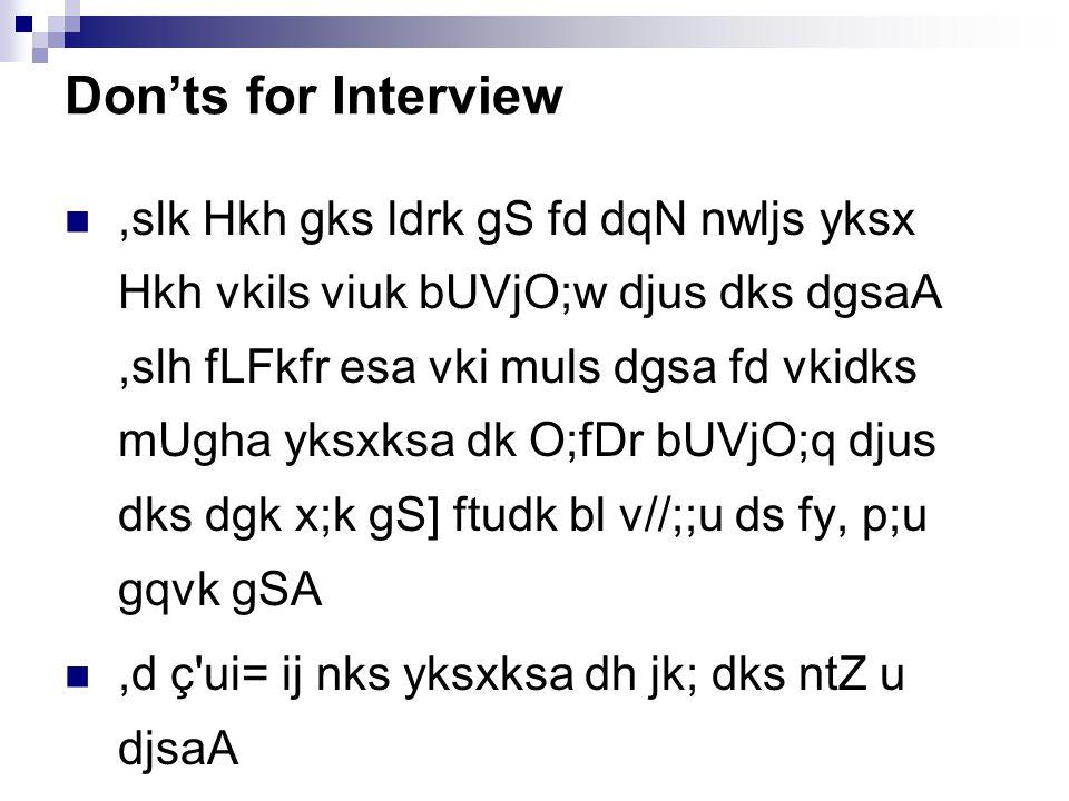 Don'ts for Interview,slk Hkh gks ldrk gS fd dqN nwljs yksx Hkh vkils viuk bUVjO;w djus dks dgsaA,slh fLFkfr esa vki muls dgsa fd vkidks mUgha yksxksa dk O;fDr bUVjO;q djus dks dgk x;k gS] ftudk bl v//;;u ds fy, p;u gqvk gSA,d ç ui= ij nks yksxksa dh jk; dks ntZ u djsaA