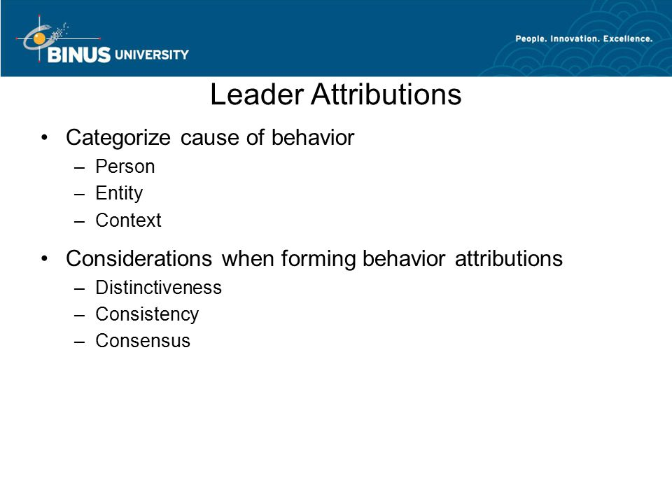 Leader Attributions Categorize cause of behavior –Person –Entity –Context Considerations when forming behavior attributions –Distinctiveness –Consiste