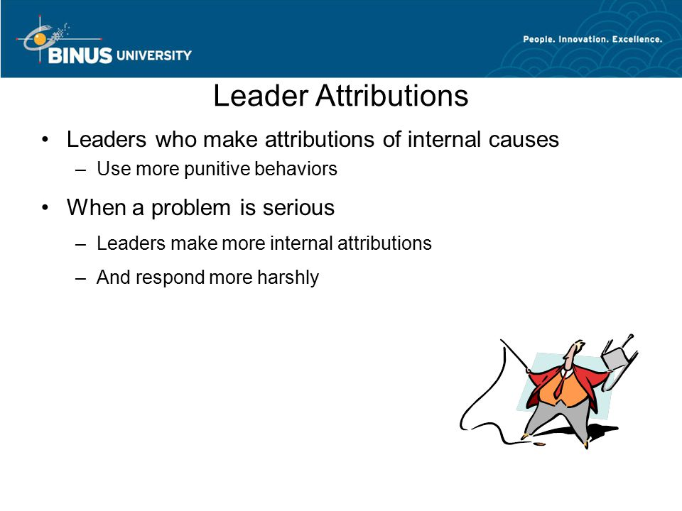 Leader Attributions Leaders who make attributions of internal causes –Use more punitive behaviors When a problem is serious –Leaders make more internal attributions –And respond more harshly