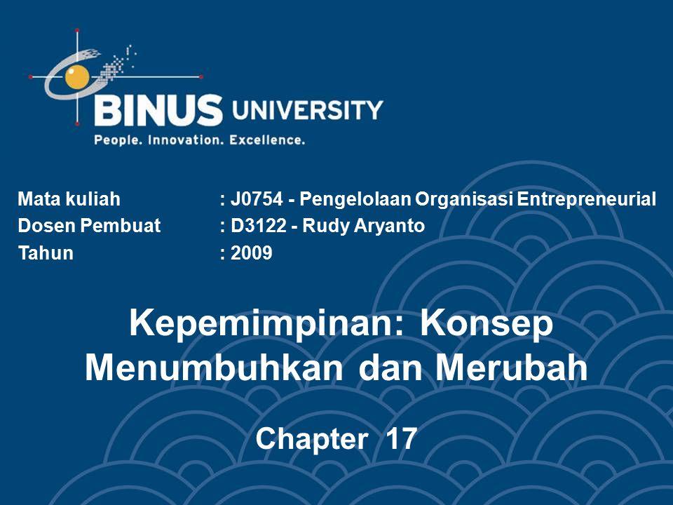 Kepemimpinan: Konsep Menumbuhkan dan Merubah Chapter 17 Mata kuliah: J0754 - Pengelolaan Organisasi Entrepreneurial Dosen Pembuat: D3122 - Rudy Aryant