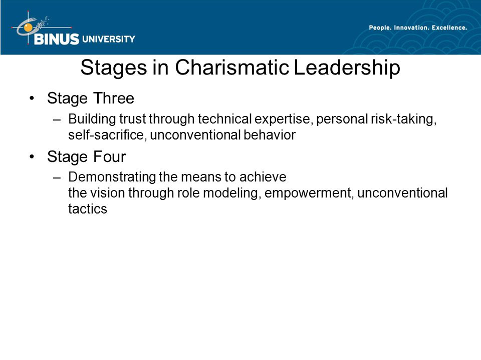 Stages in Charismatic Leadership Stage Three –Building trust through technical expertise, personal risk-taking, self-sacrifice, unconventional behavio
