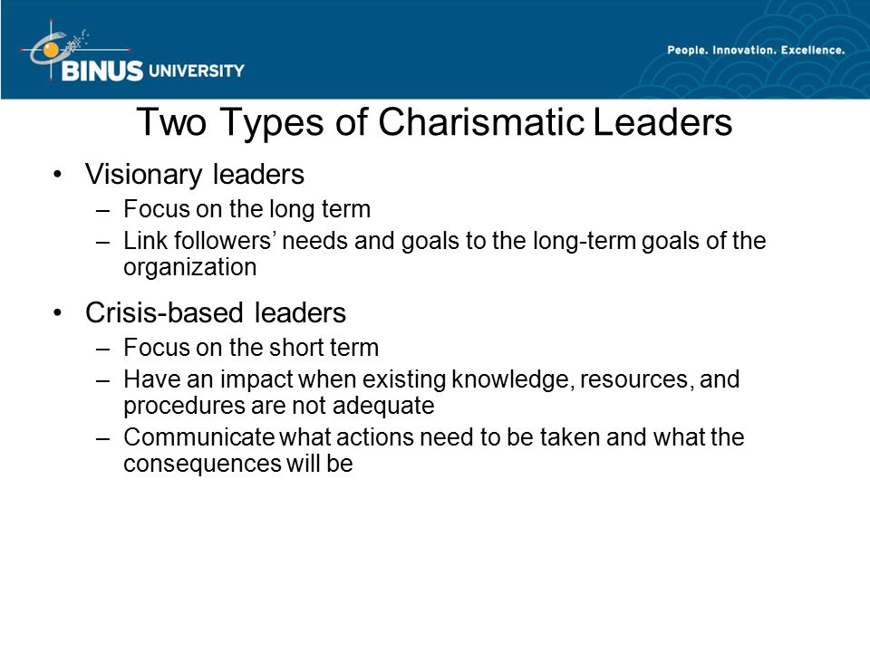 Two Types of Charismatic Leaders Visionary leaders –Focus on the long term –Link followers' needs and goals to the long-term goals of the organization Crisis-based leaders –Focus on the short term –Have an impact when existing knowledge, resources, and procedures are not adequate –Communicate what actions need to be taken and what the consequences will be