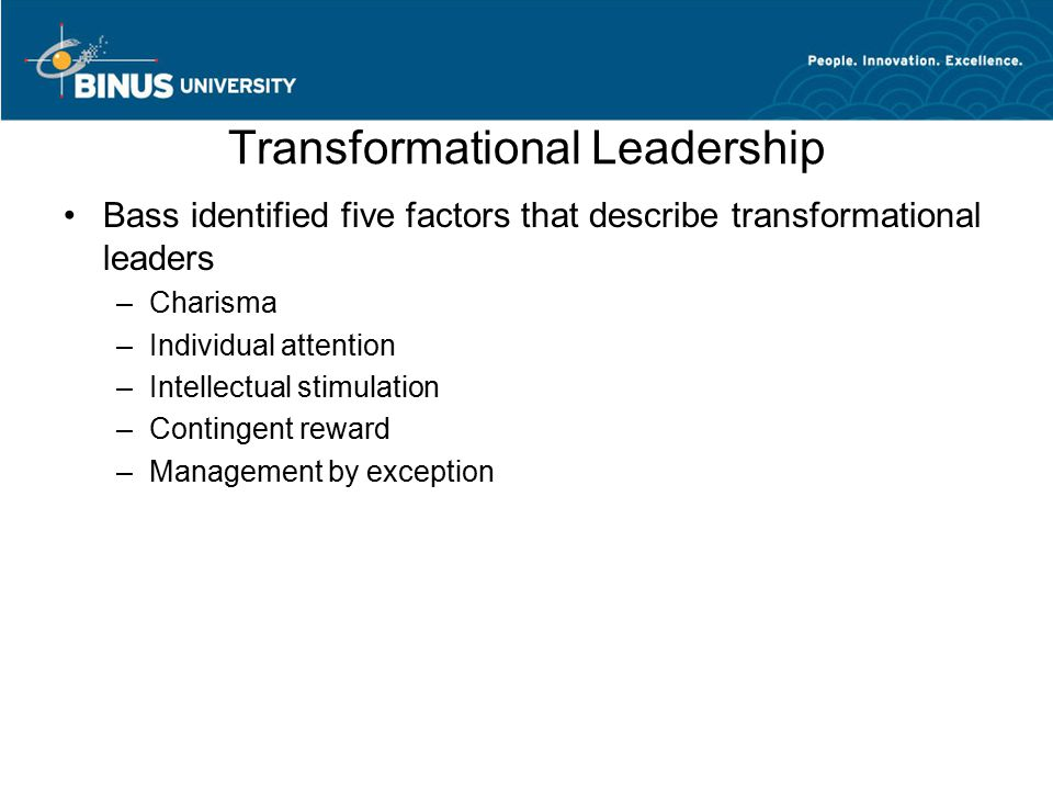 Transformational Leadership Bass identified five factors that describe transformational leaders –Charisma –Individual attention –Intellectual stimulation –Contingent reward –Management by exception