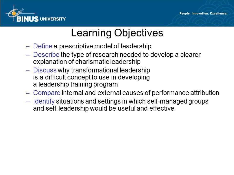 Learning Objectives –Define a prescriptive model of leadership –Describe the type of research needed to develop a clearer explanation of charismatic l