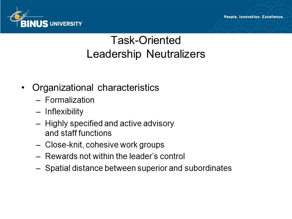 Task-Oriented Leadership Neutralizers Organizational characteristics –Formalization –Inflexibility –Highly specified and active advisory and staff fun