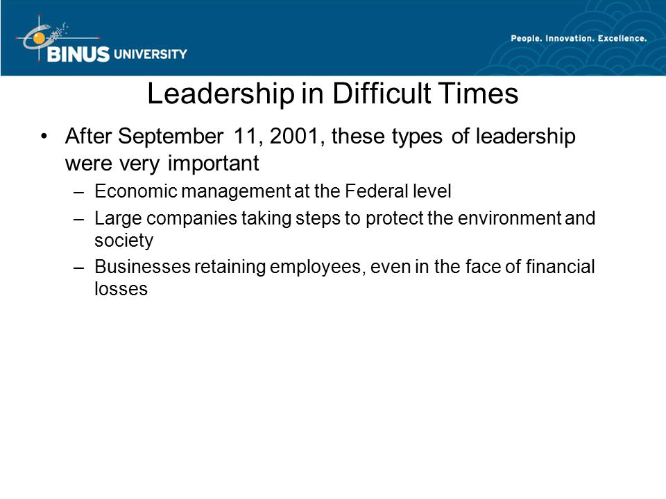 Leadership in Difficult Times After September 11, 2001, these types of leadership were very important –Economic management at the Federal level –Large