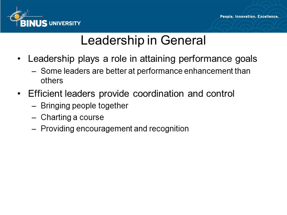 Leadership in General Leadership plays a role in attaining performance goals –Some leaders are better at performance enhancement than others Efficient leaders provide coordination and control –Bringing people together –Charting a course –Providing encouragement and recognition