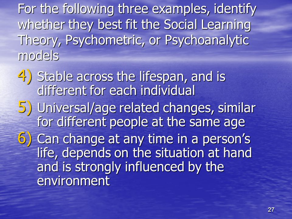 27 For the following three examples, identify whether they best fit the Social Learning Theory, Psychometric, or Psychoanalytic models 4) Stable acros