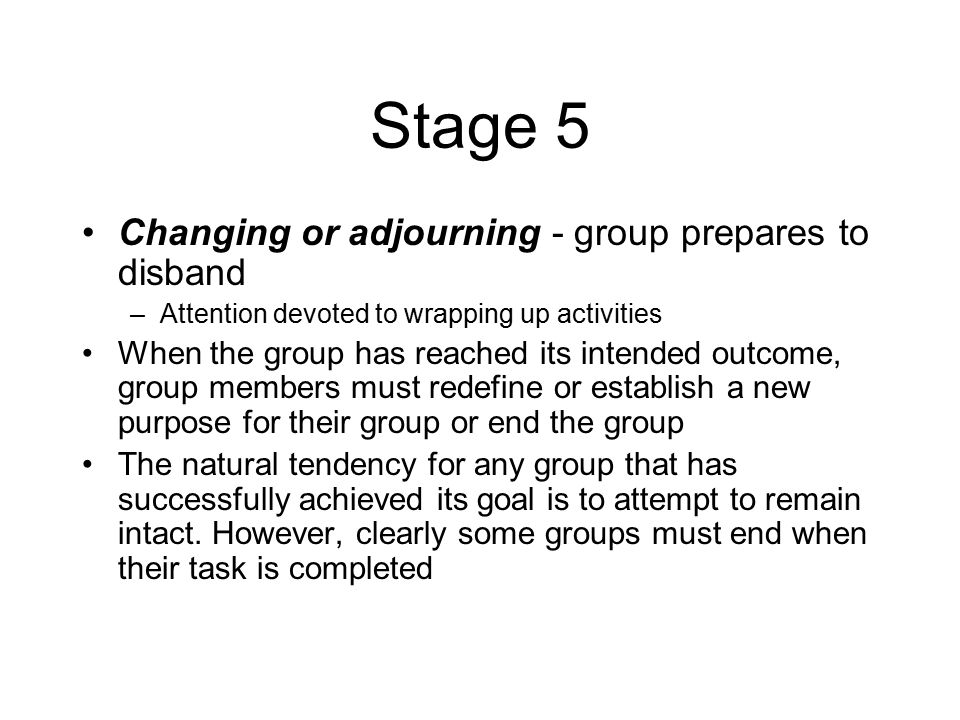 Stage 5 Changing or adjourning - group prepares to disband –Attention devoted to wrapping up activities When the group has reached its intended outcome, group members must redefine or establish a new purpose for their group or end the group The natural tendency for any group that has successfully achieved its goal is to attempt to remain intact.