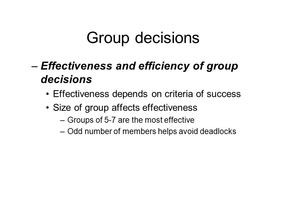 Group decisions –Effectiveness and efficiency of group decisions Effectiveness depends on criteria of success Size of group affects effectiveness –Groups of 5-7 are the most effective –Odd number of members helps avoid deadlocks