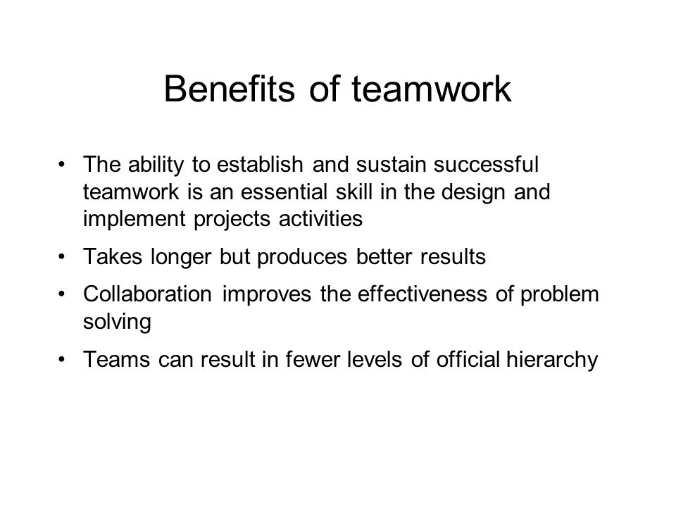 Benefits of teamwork The ability to establish and sustain successful teamwork is an essential skill in the design and implement projects activities Takes longer but produces better results Collaboration improves the effectiveness of problem solving Teams can result in fewer levels of official hierarchy