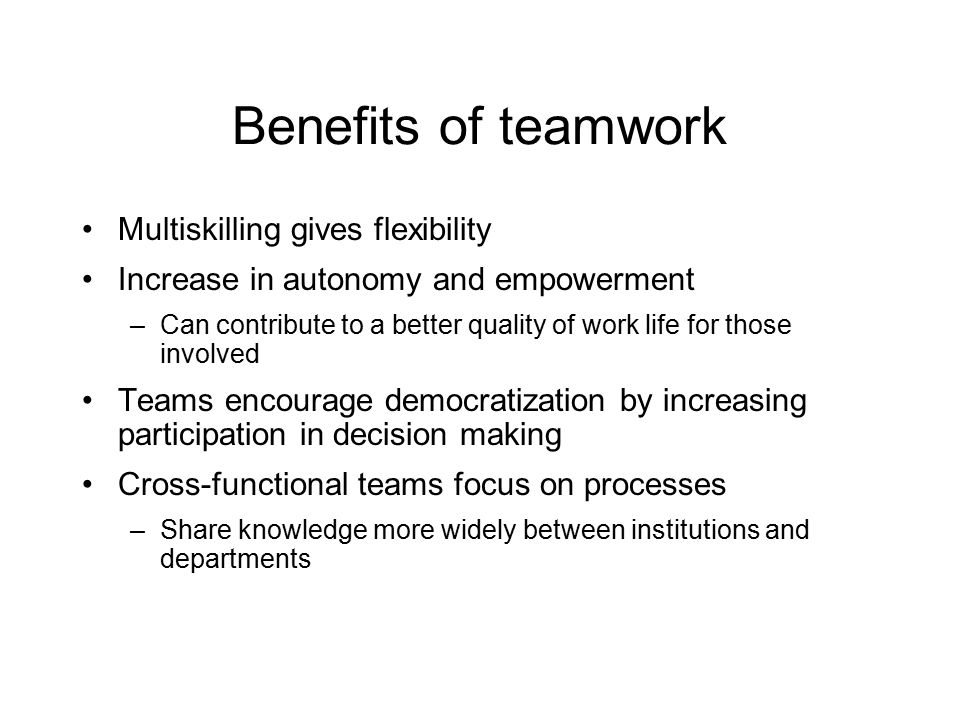 Benefits of teamwork Multiskilling gives flexibility Increase in autonomy and empowerment –Can contribute to a better quality of work life for those involved Teams encourage democratization by increasing participation in decision making Cross-functional teams focus on processes –Share knowledge more widely between institutions and departments