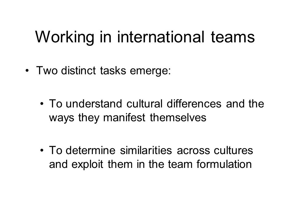 Working in international teams Two distinct tasks emerge: To understand cultural differences and the ways they manifest themselves To determine similarities across cultures and exploit them in the team formulation