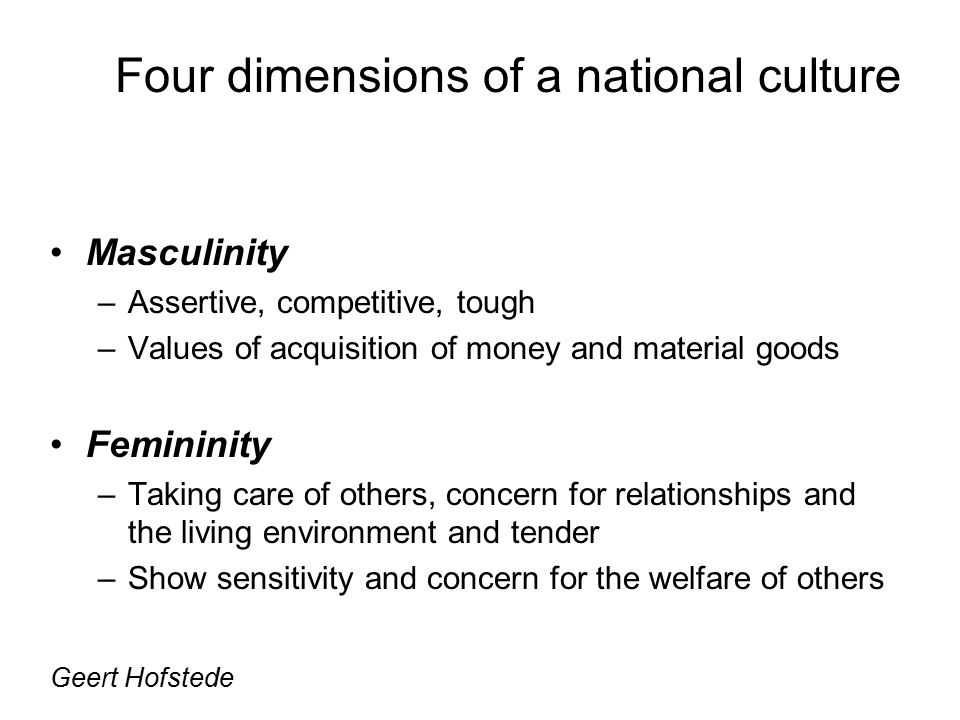 Masculinity –Assertive, competitive, tough –Values of acquisition of money and material goods Femininity –Taking care of others, concern for relationships and the living environment and tender –Show sensitivity and concern for the welfare of others Geert Hofstede Four dimensions of a national culture