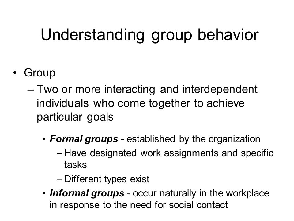 Understanding group behavior Group –Two or more interacting and interdependent individuals who come together to achieve particular goals Formal groups - established by the organization –Have designated work assignments and specific tasks –Different types exist Informal groups - occur naturally in the workplace in response to the need for social contact